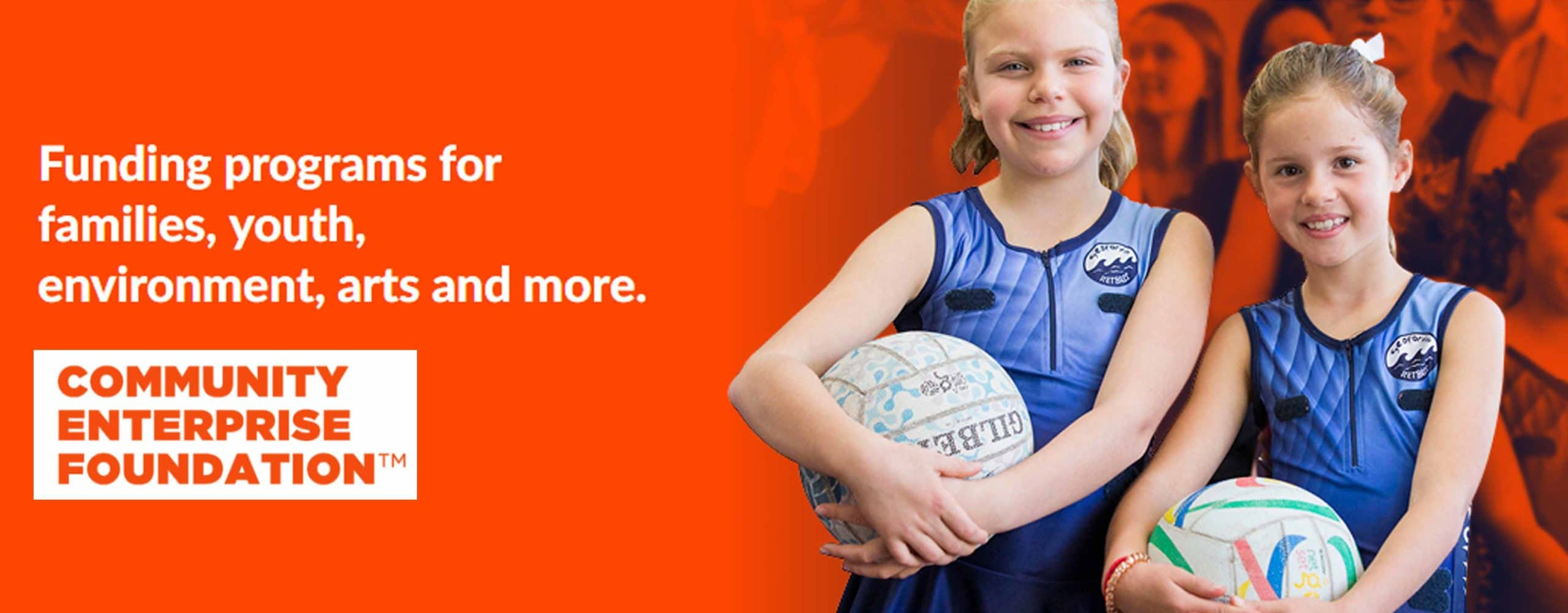 Orange background. two female netballers smile at camera. Text reads funding programs for families, youth, enviroment, arts and more. Logo for community enterprise foundation is below text