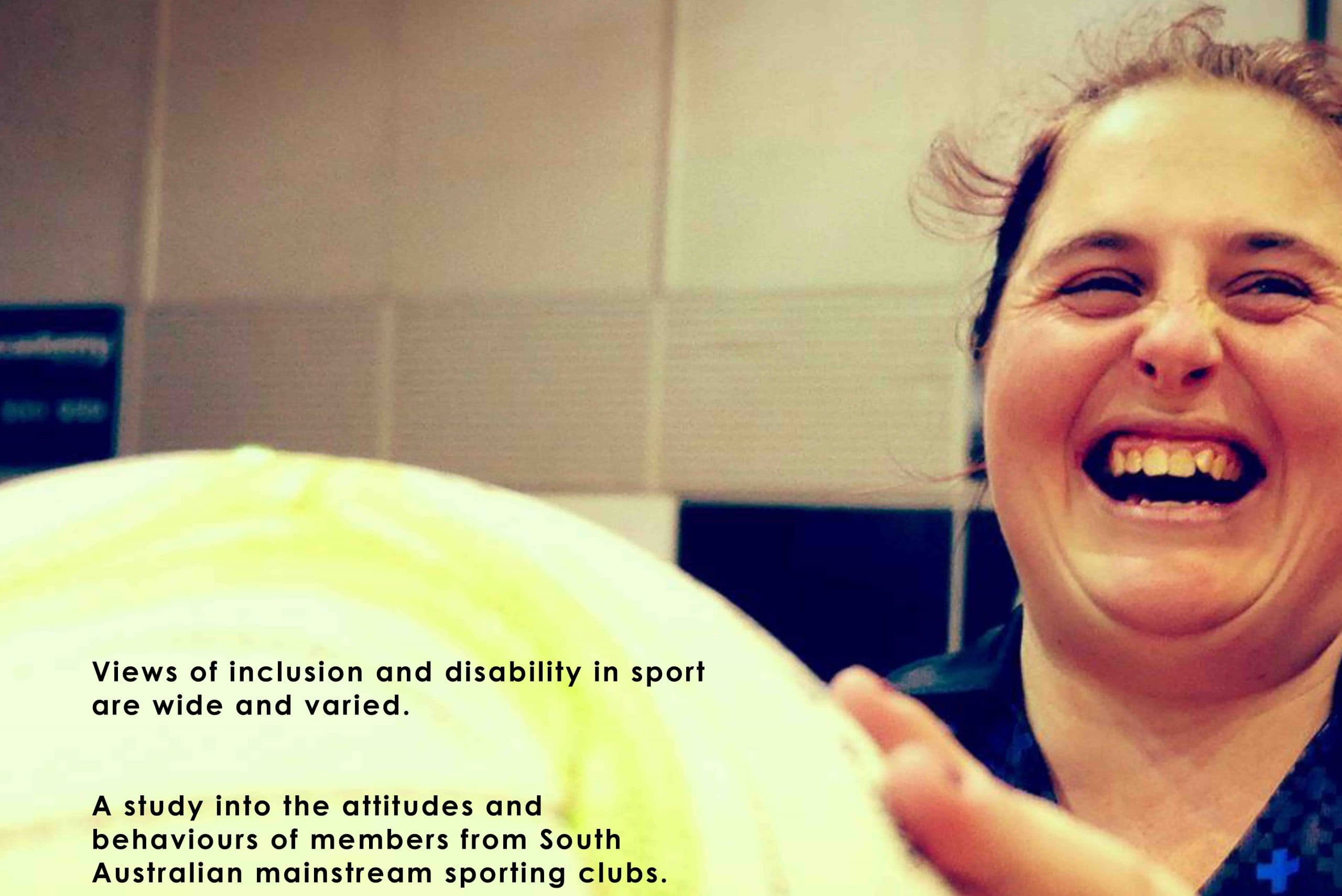 Image of a woman laughing and holding a netball in front of her. Text reads - views of inclusion and disability in sport are wide and varied. A study into the attitudes and behaviours of members from South Australian mainstream sporting clubs
