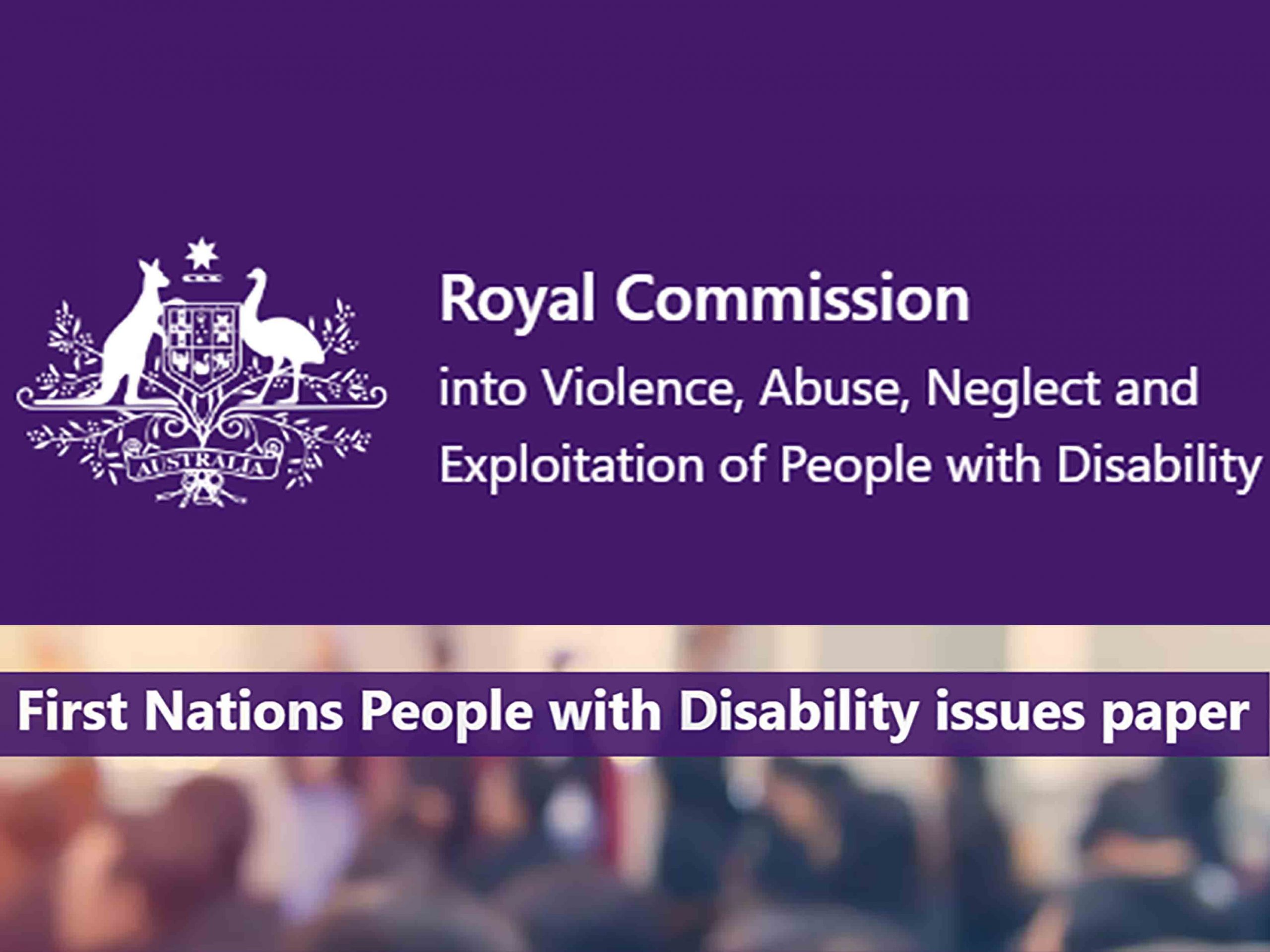 Image with purple background and Australian Federal Government Logo. Text reads Royal Commission into Violence Abuse Neglect and Exploitation of People with Disability. Second part of image is of a crowd of people with text reading First Nations People With Disability issues paper.